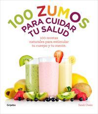 Libro 100 ZUMOS PARA CUIDAR TU SALUD: 100 RECETAS NATURALES PARA ESTIMU LAR TU CUERPO Y TU MENTE