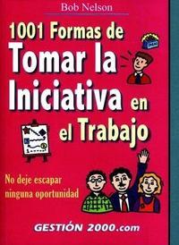 Libro 1001 FORMAS DE TOMAR LA INICIATIVA EN EL TRABAJO: NO DEJE ESCAPAR NINGUNA OPORTUNIDAD