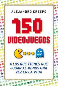 Libro 150 VIDEOJUEGOS A LOS QUE TIENES QUE JUGAR AL MENOS UNA VEZ EN LA VIDA