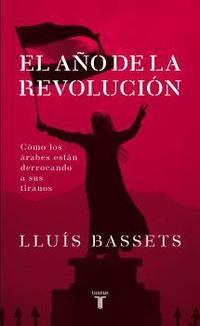 Libro 2011 EL AÑO DE LA REVOLUCION: LOS ARABES SE LEVANTAN CONTRA LOS T IRANOS