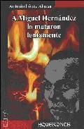 Libro A MIGUEL HERNANDEZ LO MATARON LENTAMENTE