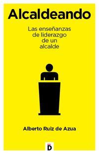 Libro ALCALDEANDO: LAS ENSEÑANZAS DE LIDERAZGO DE UN ALCANDE