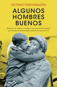 Libro ALGUNOS HOMBRES BUENOS: HISTORIAS DE MUJERES Y HOMBRES QUE PUSIERON LA JUSTICIA POR ENCIMA DE LAS IDEOLOGIAS DURANTE LA     GUERRA CIVIL