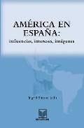 Libro AMERICA EN ESPAÑA: INFLUENCIAS, INTERESES, IMAGENES
