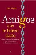 Libro AMIGOS QUE TE HACEN DAÑO: COMO TRATAR CON LAS AMISTADES QUE TE TR AICIONAN, TE ABANDONAN O TE HIEREN