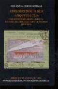 Libro APRENDIENDO A SER ARQUITECTOS: CREACION Y DESARROLLO DE LA ESCUEL A DE ARQUITECTURA DE MADRID