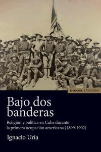 Libro BAJO DOS BANDERAS: RELIGION Y POLITICA EN CUBA DURANTE LA PRIMERA OCUPACION AMERICANA
