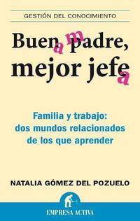 Libro BUEN PADRE, MEJOR JEFE: FAMILIA Y TRABAJO: DOS MUNDOS RELACIONADO S DE LOS QUE APRENDER