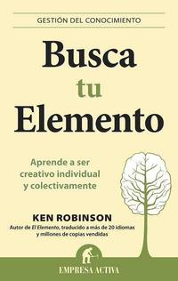 Libro BUSCA TU ELEMENTO: APRENDE A SER CREATIVO INDIVIDUAL Y COLECTIVAM ENTE