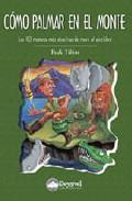 Libro COMO PALMAR EN EL MONTE: LAS 100 MANERAS MAS ATRACTIVAS DE MORIR AL AIRE LIBRE