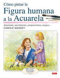 Libro COMO PINTAR LA FIGURA HUMANA A LA ACUALERA : ANATOMIA, MOVIMIENTO , PROPORCIONES, RASGOS...