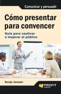 Libro COMO PRESENTAR PARA CONVENCER: GUIA PARA CAUTIVAR E INSPIRAR AL P UBLICO