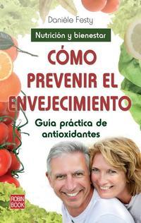 Libro COMO PREVENIR EL ENVEJECIMIENTO: GUIA PRACTICA DE ANTIOXIDANTES: NUTRICION Y BIENESTAR