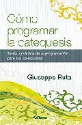 Libro COMO PROGRAMAR LA CATEQUESIS: TEORIA Y PRACTICA DE LA PROGRAMACIO N PARA LOS CATEQUISTAS