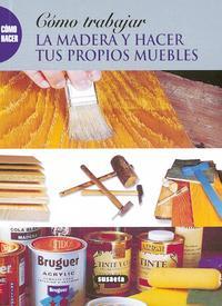 Libro COMO TRABAJAR LA MADERA Y HACER TUS PROPIOS MUEBLES