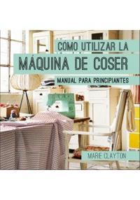 Libro COMO UTILIZAR LA MAQUINA DE COSER: MANUAL PARA PRINCIPIANTES