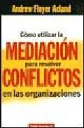 Libro COMO UTILIZAR MEDIACION PARA RESOLVER CONFLICTOS EN ORGANIZACIONE S