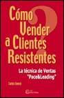 Libro COMO VENDER A CLIENTES RESISTENTES: LA TECNICA DE VENTAS PACE & L EADING