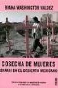Libro COSECHA DE MUJERES: SAFARI EN EL DESIERTO MEXICANO. TODA LA VERDA D SOBRE LOS ASESINATOS DE MUJERES EN CIUDAD JUAREZ Y CHIHUAHUA
