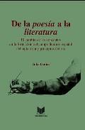 Libro DE LA POESIA A LA LITERATURA EL CAMBIO DE LOS CONCEPTOS EN LA FORMACION DEL CAMPO LITERARIO ESPAÑOL DEL SIGLO XVIII Y PRINCIPIOS DEL XIX