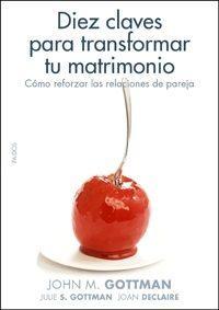 Libro DIEZ CLAVES PARA TRANSFORMAR TU MATRIMONIO: COMO REFORZAR LAS REL ACIONES DE PAREJA