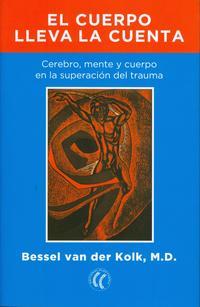 Libro EL CUERPO LLEVA LA CUENTA: CEREBRO, MENTE Y CUERPO EN LA SUPERACION DEL TRAUMA