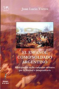 Libro EL ESPAÑOL COMO SOLDADO ARGENTINO: PARTICIPACION EN LAS CAMPAÑAS MILITARES POR LA LIBERTA E INDEPENDENCIA