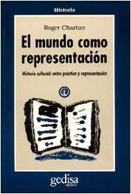 Libro EL MUNDO COMO REPRESENTACION: HISTORIA CULTURAL. ENTRE LAS PRACTI CAS Y LA REPRESENTACION