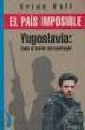 Libro EL PAIS IMPOSIBLE: YUGOSLAVIA, VIAJE AL BORDE DEL NAUFRAGIO