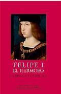 Libro FELIPE I EL HERMOSO : LA BELLEZA Y LA LOCURA
