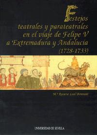Libro FESTEJOS TEATRALES Y PARATEATRALES EN EL VIAJE DE FELIPE V A EXTR EMADURA Y ANDALUCIA