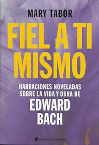 Libro FIEL A TI MISMO: NARRACIONES NOVELADAS SOBRE LA VIDA Y OBRA DE EDWARD BACH