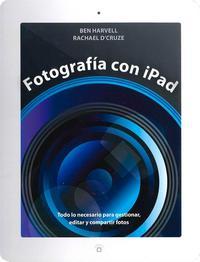 Libro FOTOGRAFIA CON IPAD: TODO LO NECESARIO PARA GESTIONAR, EDITAR Y C OMPARTIR FOTOS