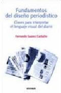 Libro FUNDAMENTOS DEL DISEÑO PERIODISTICO: CLAVES PARA INTERPRETAR EL L ENGUAJE VISUAL DEL DIARIO
