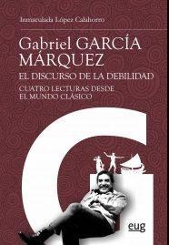 Libro GABRIEL GARCIA MARQUEZ: EL DISCURSO DE LA DEBILIDAD: CUATRO LECTURAS DESDE EL MUNDO CLASICO