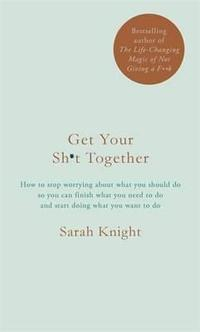 Libro GET YOUR SH*T TOGETHER: HOW TO STOP WORRYING ABOUT WHAT YOU SHOULD DO SO YOU CAN FINISH WHAT YOU NEED TO DO AND START DOING  WHAT YOU WANT TO DO