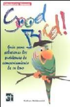 Libro GOOD BIRD!: GUIA PARA SOLUCIONAR LOS PROBLEMAS DE COMPORTAMIENTO DE TU LORO