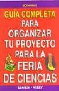 Libro GUIA COMPLETA PARA ORGANIZAR TU PROYECTO PARA LA FERIA DE CIENCIAS