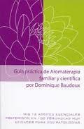 Libro GUIA PRACTICA DE AROMATERAPIA FAMILIAR Y CIENTIFICA: MIS 12 ACEIT ES ESENCIALES PREFERIDOS EN 100 FORMULAS MUY EFICACES PARA 300 PATOLOGIAS