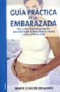 Libro GUIA PRACTICA DE LA EMBARAZADA:MES A MES, TODAS LAS PREGUNTAS QUE CADA MUJER SE HACE SOBRE SI MISMA Y SOBRE EL FUTURO BEBE