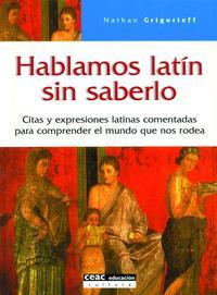 Libro HABLAMOS LATIN SIN SABERLO: CITAS Y EXPRESIONES LATINAS COMENTADA S PARA COMPRENDER EL MUNDO QUE NOS RODEA