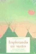 Libro IMPLORANDO UN SUEÑO: LA VISION DEL MUNDO DE LOS NATIVOS AMERICANO S
