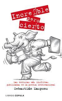 Libro INCREIBLE PERO CIERTO: LAS NOTICIAS MAS INSOLITAS PUBLICADAS EN L A PRENSA INTERNACIONAL
