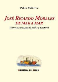 Libro JOSE RICARDO MORALES DE MAR A MAR: TEATRO TRANSNACIONAL, EXILIO Y PERIFERIA