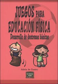 Libro JUEGOS PARA EDUCACION FISICA: DESARROLLO DE DESTREZAS BASICAS