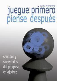 Libro JUEGUE PRIMERO, PIENSE DESPUES: SENTIDOS Y SINSENTIDOS DEL PROCESO EN AJEDREZ