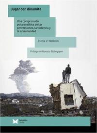 Libro JUGAR CON DINAMITA: UNA COMPRENSION PSICOANALITICA DE LAS PERVERSIONES, LA VIOLENCIA Y LA CRIMINALIDAD