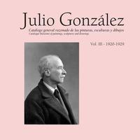 Libro JULIO GONZÁLEZ. OBRA COMPLETA, VOLUMEN III 1920-1929. CATÁLOGO GENERAL RAZONADO DE LAS PINTURAS, ESCULTURAS Y DIBUJOS