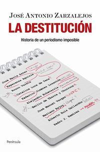 Libro LA DESTITUCION: HISTORIA DE UN PERIODISMO IMPOSIBLE