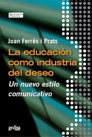 Libro LA EDUCACION COMO INDUSTRIA DEL DESEO: UN NUEVO ESTILO COMUNICATI VO
